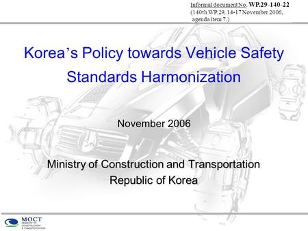 Korea ' s Policy towards Vehicle Safety Standards Harmonization November 2006 Ministry of Construction and Transportation Republic of Korea Informal document.