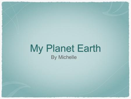 My Planet Earth By Michelle.