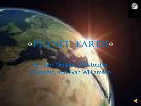 Planet Earth By ; Sam Weaver, Christopher D`Erasmo, and Ryan Williamson.