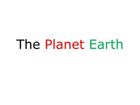 The Planet Earth. What is the Shape of the Earth?