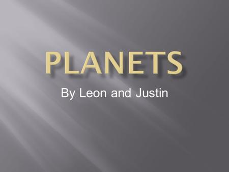 By Leon and Justin.  Mercury  Venus  Earth  Mars  Jupiter  Saturn  Uranus  Neptune.