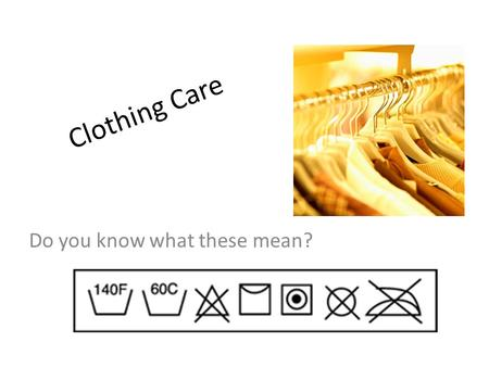 Clothing Care Do you know what these mean?. List these words in order in which we should do them. Wash clothes Iron clothes Pretreat Place in clothes.