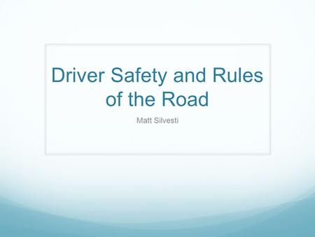 Driver Safety and Rules of the Road Matt Silvesti.