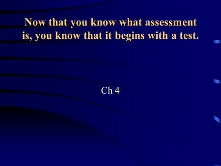 Now that you know what assessment is, you know that it begins with a test. Ch 4.