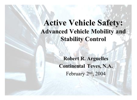Driving Intelligence Robert R. Arguelles Continental Teves, N.A. February 2 nd, 2004 Active Vehicle Safety: Advanced Vehicle Mobility and Stability Control.