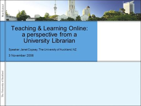 The University of Auckland New Zealand 3 November 2006 Teaching & Learning Online: a perspective from a University Librarian Speaker: Janet Copsey, The.