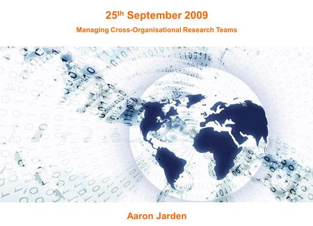 25 th September 2009 Managing Cross-Organisational Research Teams Aaron Jarden.