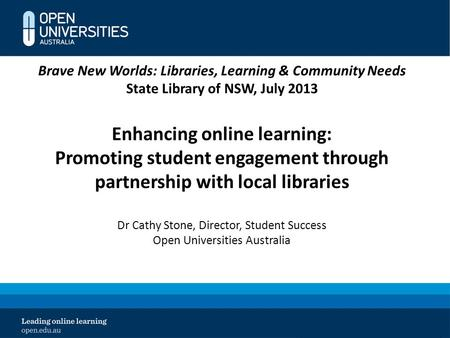 Brave New Worlds: Libraries, Learning & Community Needs State Library of NSW, July 2013 Enhancing online learning: Promoting student engagement through.