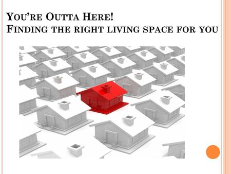 Y OU ' RE O UTTA H ERE ! F INDING THE RIGHT LIVING SPACE FOR YOU.
