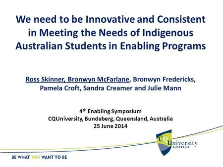 We need to be Innovative and Consistent in Meeting the Needs of Indigenous Australian Students in Enabling Programs Ross Skinner, Bronwyn McFarlane, Bronwyn.