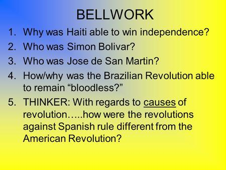 BELLWORK 1.Why was Haiti able to win independence? 2.Who was Simon Bolivar? 3.Who was Jose de San Martin? 4.How/why was the Brazilian Revolution able to.