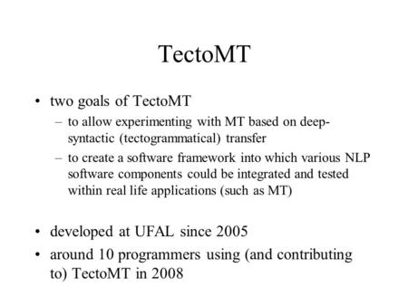 TectoMT two goals of TectoMT –to allow experimenting with MT based on deep- syntactic (tectogrammatical) transfer –to create a software framework into.