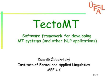 1/36 TectoMT Zdeněk Žabokrtský Institute of Formal and Applied Linguistics MFF UK Software framework for developing MT systems (and other NLP applications)