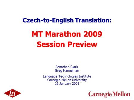 Czech-to-English Translation: MT Marathon 2009 Session Preview Jonathan Clark Greg Hanneman Language Technologies Institute Carnegie Mellon University.