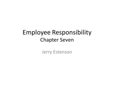 Employee Responsibility Chapter Seven Jerry Estenson.