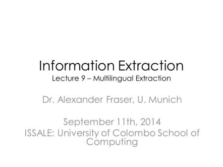 Information Extraction Lecture 9 – Multilingual Extraction Dr. Alexander Fraser, U. Munich September 11th, 2014 ISSALE: University of Colombo School of.