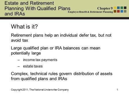 Estate and Retirement Planning With Qualified Plans and IRAs Chapter 9 Employee Benefit & Retirement Planning What is it? Retirement plans help an individual.