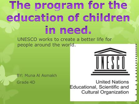 BY: Muna Al Asmakh Grade 4D UNESCO works to create a better life for people around the world.