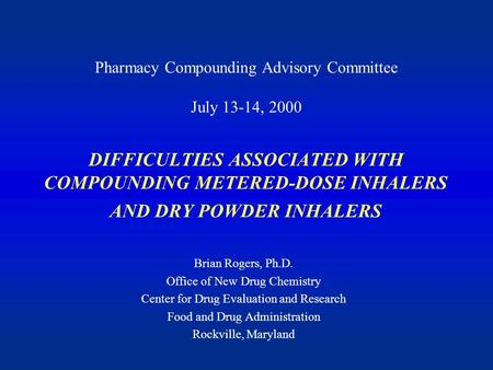 DIFFICULTIES ASSOCIATED WITH COMPOUNDING METERED-DOSE INHALERS AND DRY POWDER INHALERS Brian Rogers, Ph.D. Office of New Drug Chemistry Center for Drug.