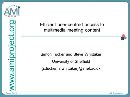 Simon Tucker www.amiproject.org NLP Presentation Efficient user-centred access to multimedia meeting content Simon Tucker and Steve Whittaker University.