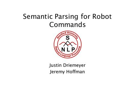 Semantic Parsing for Robot Commands Justin Driemeyer Jeremy Hoffman.