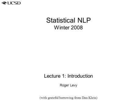 Statistical NLP Winter 2008 Lecture 1: Introduction Roger Levy (with grateful borrowing from Dan Klein)