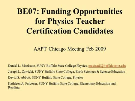 BE07: Funding Opportunities for Physics Teacher Certification Candidates AAPT Chicago Meeting Feb 2009 Daniel L. MacIsaac, SUNY Buffalo State College Physics,