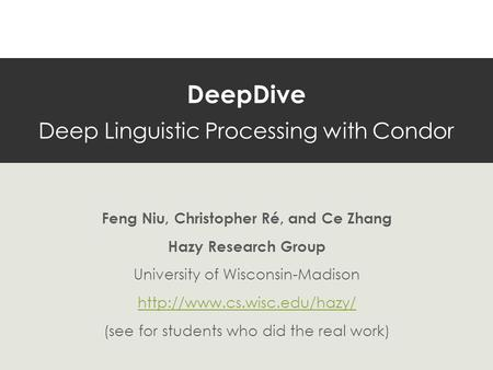 DeepDive Deep Linguistic Processing with Condor Feng Niu, Christopher Ré, and Ce Zhang Hazy Research Group University of Wisconsin-Madison