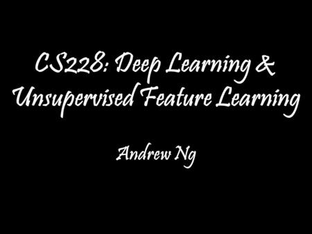 Andrew Ng CS228: Deep Learning & Unsupervised Feature Learning Andrew Ng TexPoint fonts used in EMF. Read the TexPoint manual before you delete this box.: