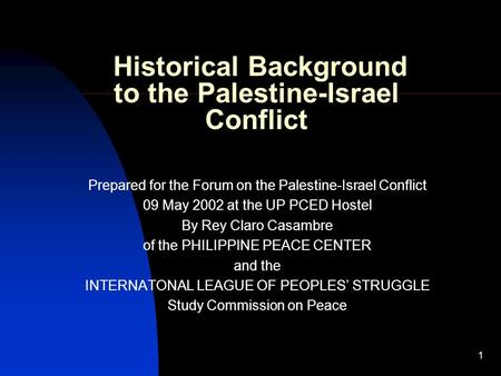 1 Historical Background to the Palestine-Israel Conflict Prepared for the Forum on the Palestine-Israel Conflict 09 May 2002 at the UP PCED Hostel By Rey.