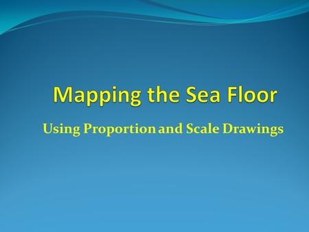 Using Proportion and Scale Drawings. Why map the seafloor? To help ships and boaters know how deep the water is. To help them avoid running into dangerous.
