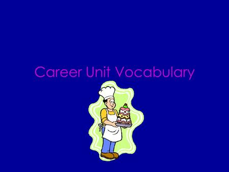 Career Unit Vocabulary CAREER A person's lifework A profession that a person works at for a long time.