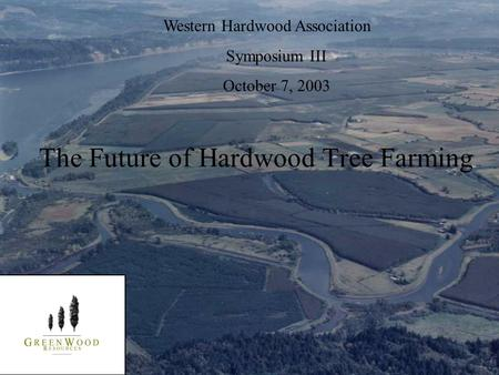 Western Hardwood Association Symposium III October 7, 2003 The Future of Hardwood Tree Farming.