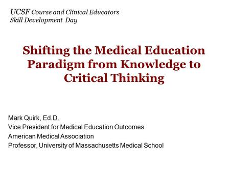 Shifting the Medical Education Paradigm from Knowledge to Critical Thinking Mark Quirk, Ed.D. Vice President for Medical Education Outcomes American Medical.