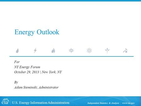 Www.eia.gov U.S. Energy Information Administration Independent Statistics & Analysis Energy Outlook For NY Energy Forum October 29, 2013 | New York, NY.