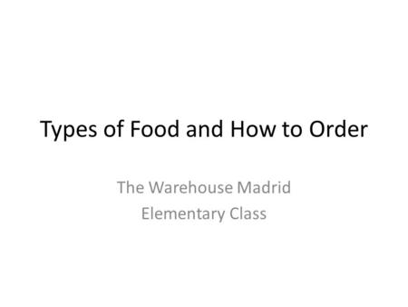 Types of Food and How to Order The Warehouse Madrid Elementary Class.