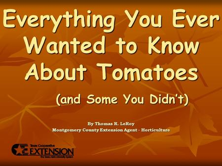 Everything You Ever Wanted to Know About Tomatoes By Thomas R. LeRoy Montgomery County Extension Agent - Horticulture (and Some You Didn't)