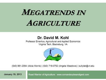 M EGATRENDS IN A GRICULTURE Road Warrior of Agriculture: www.cornandsoybeandigest.com Dr. David M. Kohl Professor Emeritus, Agricultural and Applied Economics.