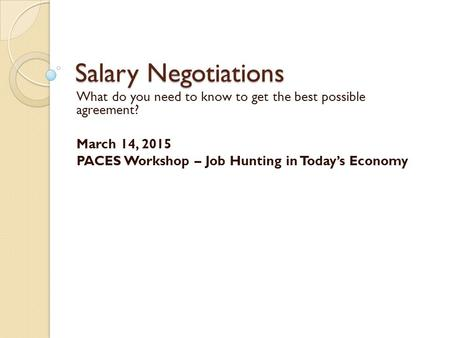 Salary Negotiations What do you need to know to get the best possible agreement? March 14, 2015 PACES Workshop – Job Hunting in Today's Economy.
