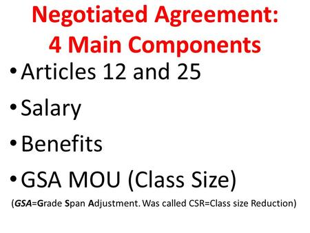 Negotiated Agreement: 4 Main Components Articles 12 and 25 Salary Benefits GSA MOU (Class Size) (GSA=Grade Span Adjustment. Was called CSR=Class size Reduction)