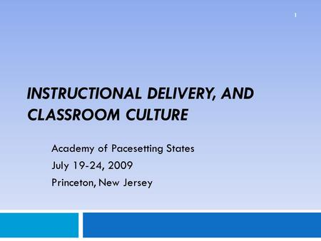 INSTRUCTIONAL DELIVERY, AND CLASSROOM CULTURE Academy of Pacesetting States July 19-24, 2009 Princeton, New Jersey 1.