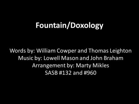 Fountain/Doxology Words by: William Cowper and Thomas Leighton Music by: Lowell Mason and John Braham Arrangement by: Marty Mikles SASB #132 and #960.