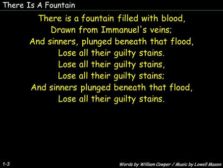 There Is A Fountain 1-3 There is a fountain filled with blood, Drawn from Immanuel's veins; And sinners, plunged beneath that flood, Lose all their guilty.