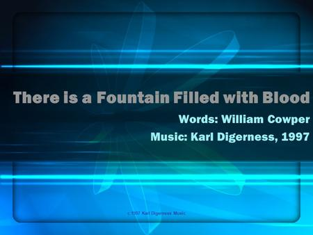 C 1997 Karl Digerness Music There is a Fountain Filled with Blood Words: William Cowper Music: Karl Digerness, 1997.