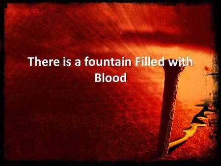 There is a fountain Filled with Blood. There is a fountain filled with blood drawn from Emmanuel's veins; And sinners plunged beneath that flood lose.