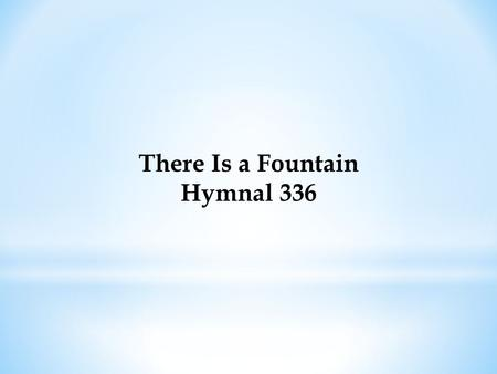 There Is a Fountain Hymnal 336. There is a fountain filled with blood, Drawn from Immanuel's veins; And sinners plunged beneath that flood, Lose all their.