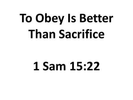 To Obey Is Better Than Sacrifice 1 Sam 15:22. To Obey Is Better Than Sacrifice 1)God's Expectation (v.1): Hearken to the words of Jehovah.