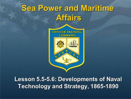 Sea Power and Maritime Affairs Lesson 5.5-5.6: Developments of Naval Technology and Strategy, 1865-1890.