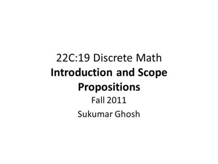 22C:19 Discrete Math Introduction and Scope Propositions Fall 2011 Sukumar Ghosh.