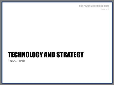 TECHNOLOGY AND STRATEGY 1865-1890 Sea Power & Maritime Affairs Lesson 6.